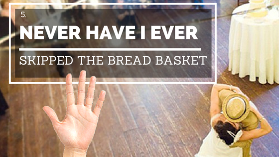 Never Have I Ever Skipped the Bread Basket